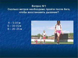 Вопрос №1 Сколько метров необходимо пройти после бега, чтобы восстановить дых