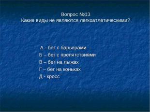 Вопрос №13 Какие виды не являются легкоатлетическими? А - бег с барьерами Б –