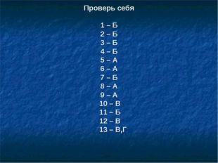 Проверь себя 1 – Б 2 – Б 3 – Б 4 – Б 5 – А 6 – А 7 – Б 8 – А 9 – А 10 – В 11