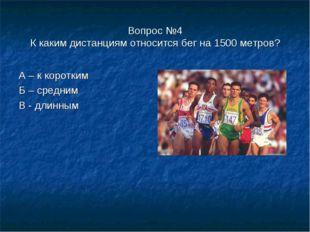 Вопрос №4 К каким дистанциям относится бег на 1500 метров? А – к коротким Б –