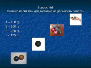 Вопрос №8 Сколько весит мяч для метаний на дальность полёта? А – 150 гр Б – 1