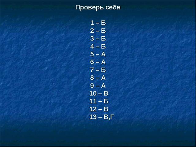 Проверь себя 1 – Б 2 – Б 3 – Б 4 – Б 5 – А 6 – А 7 – Б 8 – А 9 – А 10 – В 11...