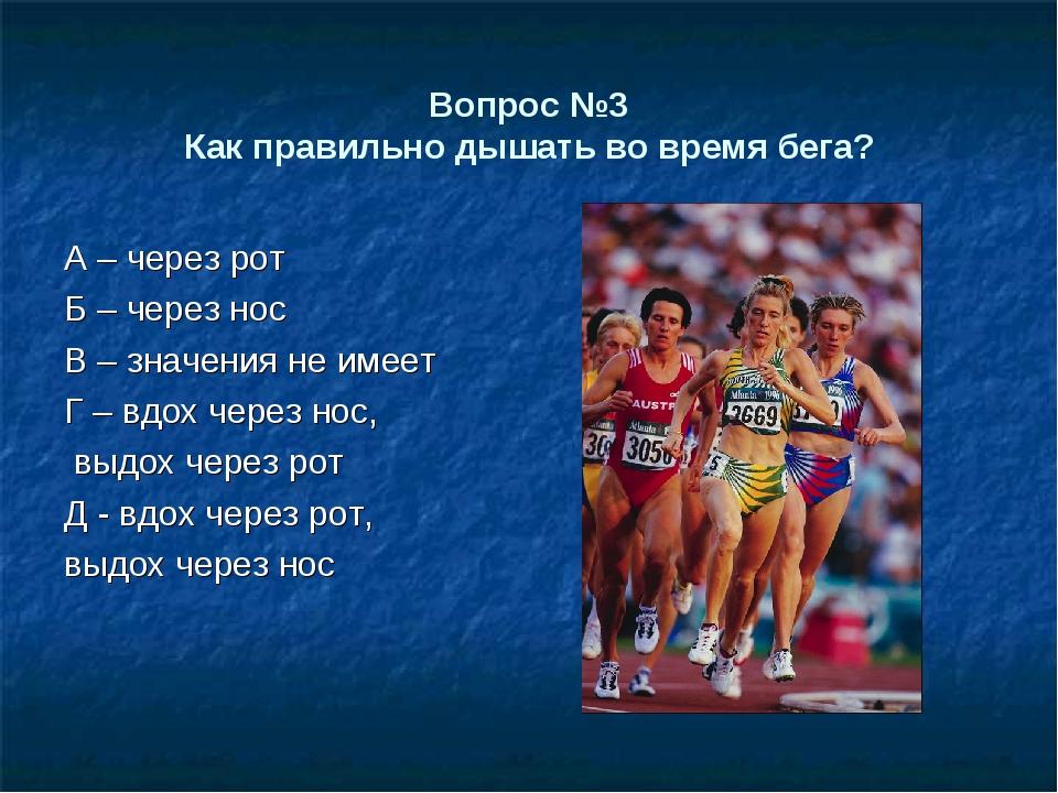 Вопрос №3 Как правильно дышать во время бега? А – через рот Б – через нос В –...