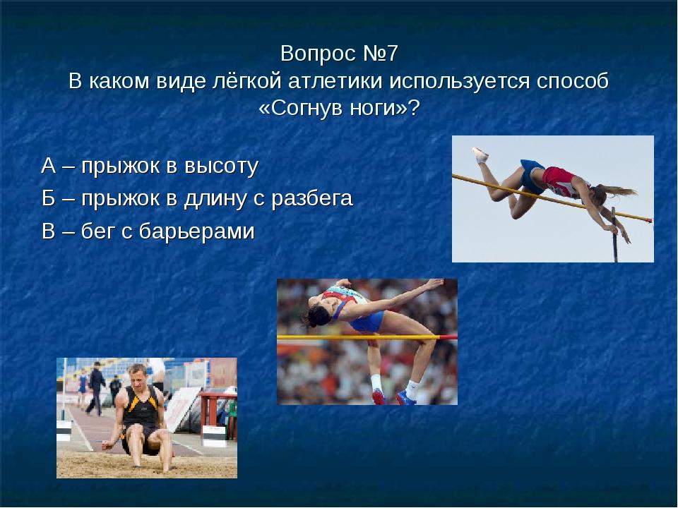 Вопрос №7 В каком виде лёгкой атлетики используется способ «Согнув ноги»? А –...