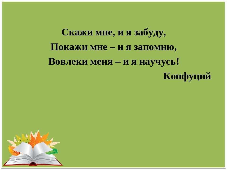 Скажи мне, и я забуду, Покажи мне – и я запомню, Вовлеки меня – и я научусь!...
