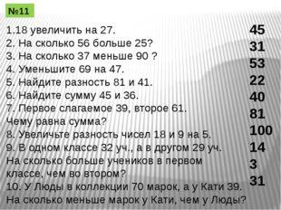 1.18 увеличить на 27. 2. На сколько 56 больше 25? 3. На сколько 37 меньше 90