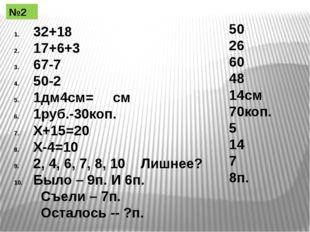 32+18 17+6+3 67-7 50-2 1дм4см= см 1руб.-30коп. Х+15=20 Х-4=10 2, 4, 6, 7, 8,