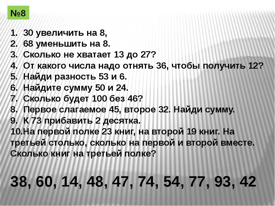 1. 30 увеличить на 8, 2. 68 уменьшить на 8. 3. Сколько не хватает 13 до 27? 4...