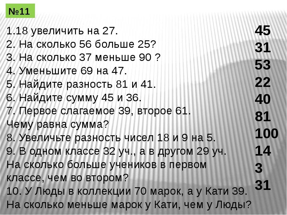 1.18 увеличить на 27. 2. На сколько 56 больше 25? 3. На сколько 37 меньше 90...