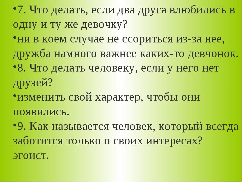 7. Что делать, если два друга влюбились в одну и ту же девочку? ни в коем слу...