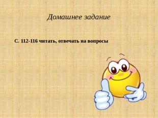 Домашнее задание С. 112-116 читать, отвечать на вопросы