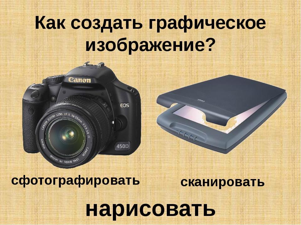 Как создать графическое изображение? сфотографировать сканировать нарисовать