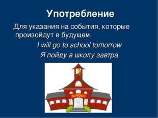 Употребление Для указания на события, которые произойдут в будущем: I will go