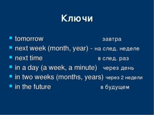 Ключи tomorrow завтра next week (month, year) - на след. неделе next time в с