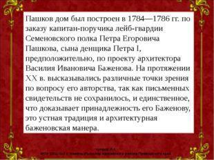 Пашков дом был построен в 1784—1786гг. по заказу капитан-поручика лейб-гвард