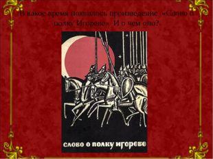 В какое время появилось произведение «Слово о полку Игореве» И о чем оно?