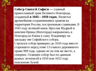 Собо́р Свято́й Софи́и— главный православный храм Великого Новгорода, созданн
