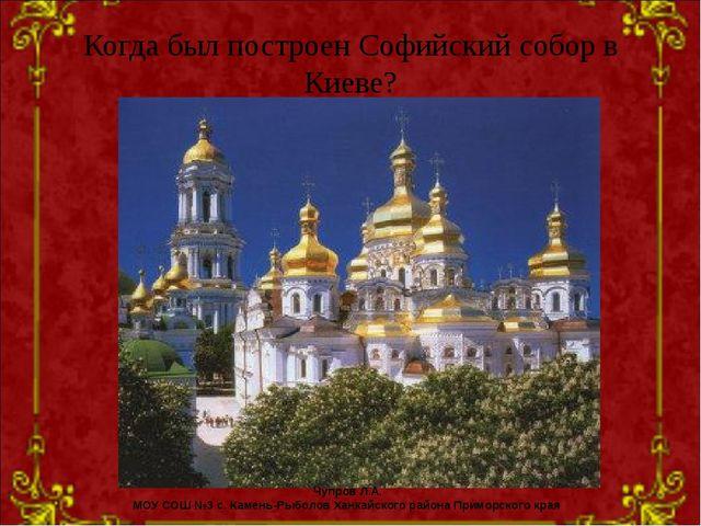 Когда был построен Софийский собор в Киеве? Чупров Л.А. МОУ СОШ №3 с. Камень-...