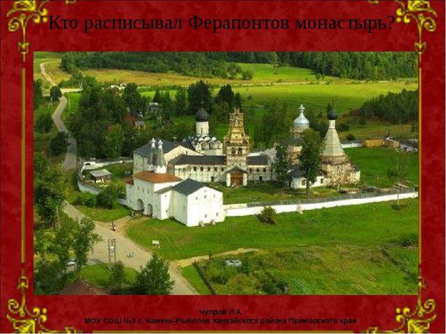 Кто расписывал Ферапонтов монастырь? Чупров Л.А. МОУ СОШ №3 с. Камень-Рыболов...