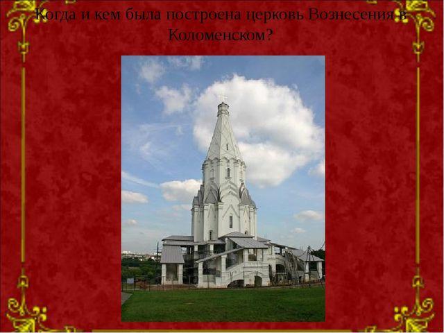 Когда и кем была построена церковь Вознесения в Коломенском?