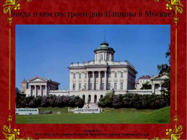 Когда и кем построен дом Пашкова в Москве? Чупров Л.А. МОУ СОШ №3 с. Камень-Р...