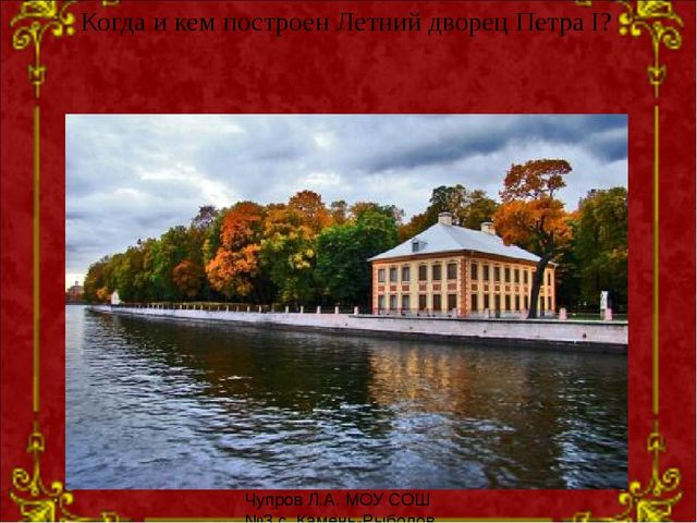 Когда и кем построен Летний дворец Петра I? Чупров Л.А. МОУ СОШ №3 с. Камень-...