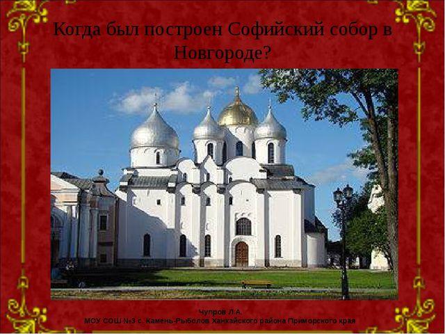 Когда был построен Софийский собор в Новгороде? Чупров Л.А. МОУ СОШ №3 с. Кам...