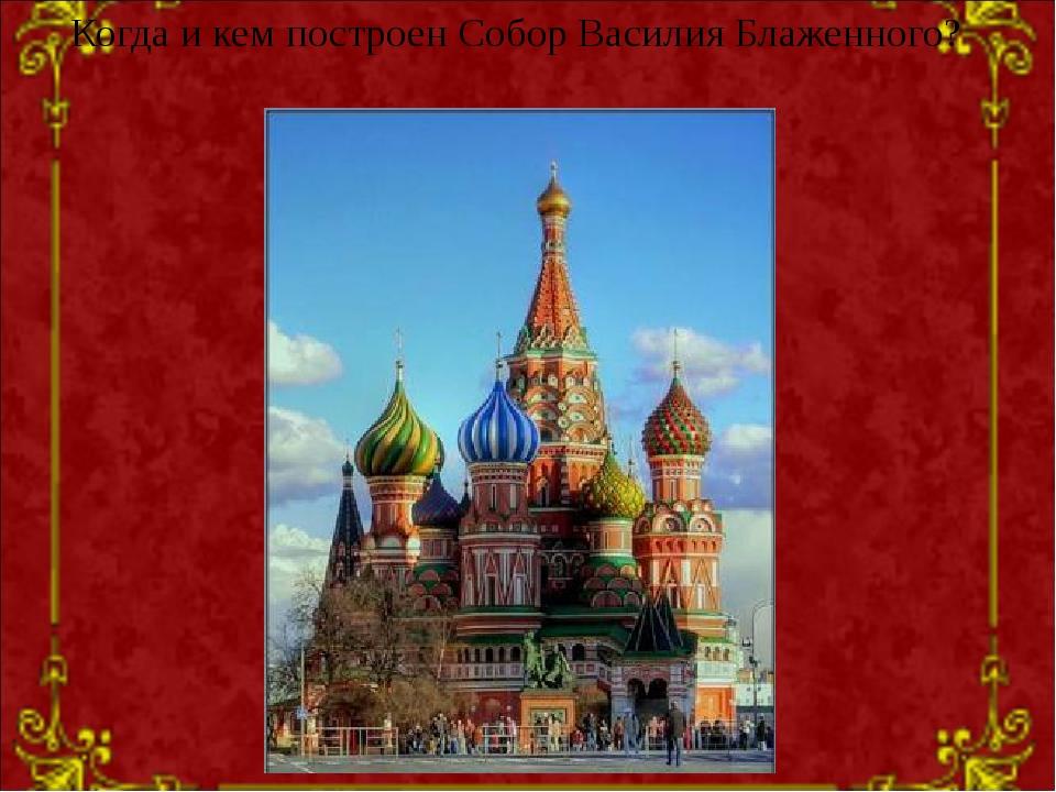 Когда и кем построен Собор Василия Блаженного?