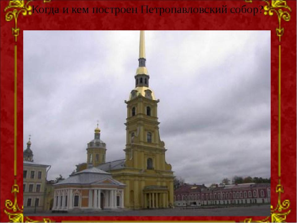 Когда и кем построен Петропавловский собор?