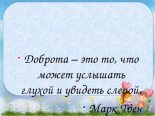 Доброта – это то, что может услышать глухой и увидеть слепой. Марк Твен