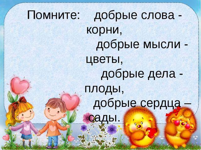Помните:  добрые слова - корни, добрые мысли - цветы,...
