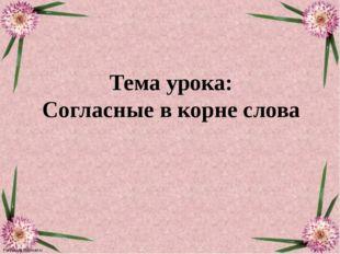 Тема урока: Согласные в корне слова FokinaLida.75@mail.ru