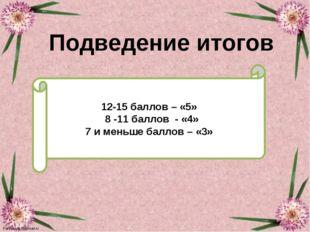 Подведение итогов 12-15 баллов – «5» 8 -11 баллов - «4» 7 и меньше баллов – «