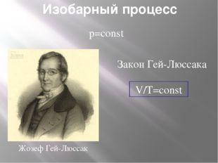 Изобарный процесс p=const V/T=const Закон Гей-Люссака Жозеф Гей-Люссак