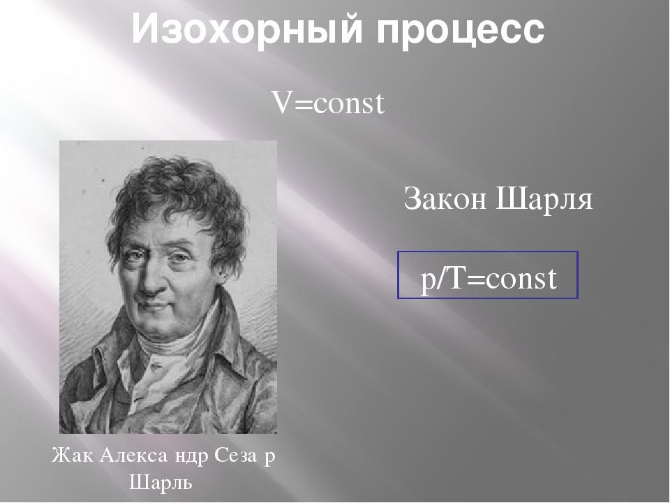 Изохорный процесс V=const p/T=const Закон Шарля Жак Алекса́ндр Сеза́р Шарль