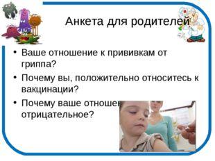 Анкета для родителей Ваше отношение к прививкам от гриппа? Почему вы, положи