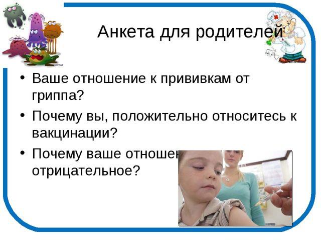 Анкета для родителей Ваше отношение к прививкам от гриппа? Почему вы, положи...