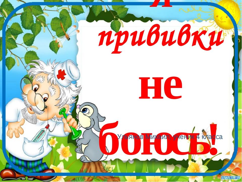 Я прививки не боюсь! Ульянов Михаил, ученик 4 класса