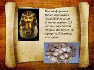 Мысыр фараоны – Менес заманында (б.з.б.3600 жылы) күміс алтыннан 2,5 есе қым