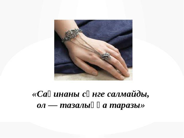 «Сақинаны сәнге салмайды, ол — тазалыққа таразы»