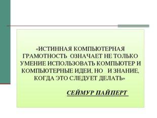 «ИСТИННАЯ КОМПЬЮТЕРНАЯ ГРАМОТНОСТЬ ОЗНАЧАЕТ НЕ ТОЛЬКО УМЕНИЕ ИСПОЛЬЗОВАТЬ КОМ