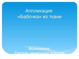 Аппликация «Бабочка» из ткани Выполнила: Учитель начальных классов Балаш Л. А.
