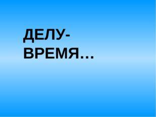 ДЕЛУ- ВРЕМЯ…