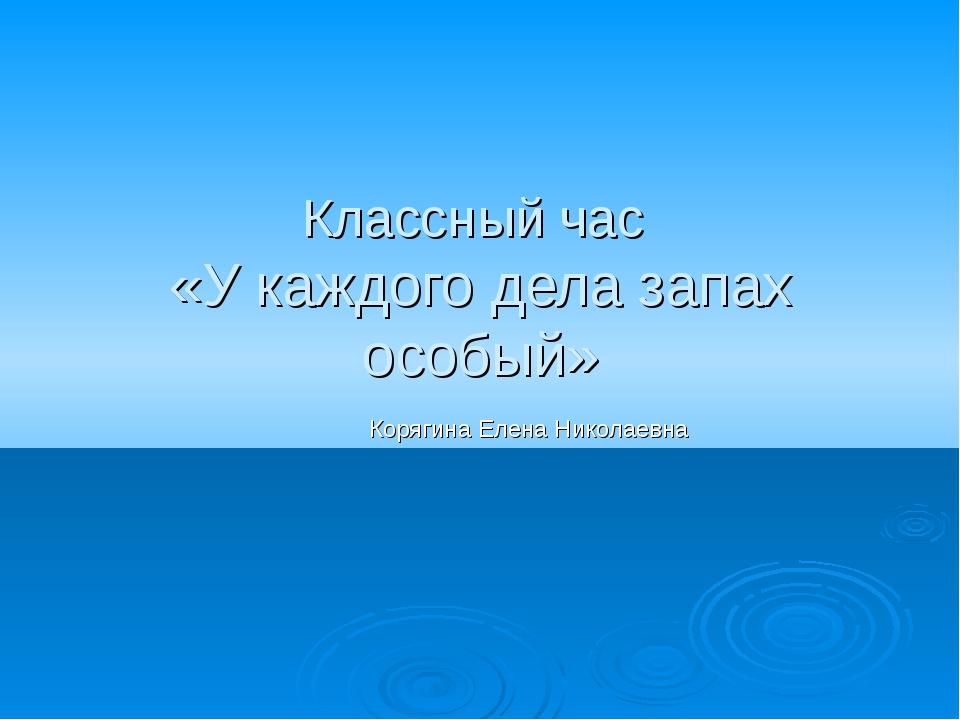 Классный час «У каждого дела запах особый» Корягина Елена Николаевна