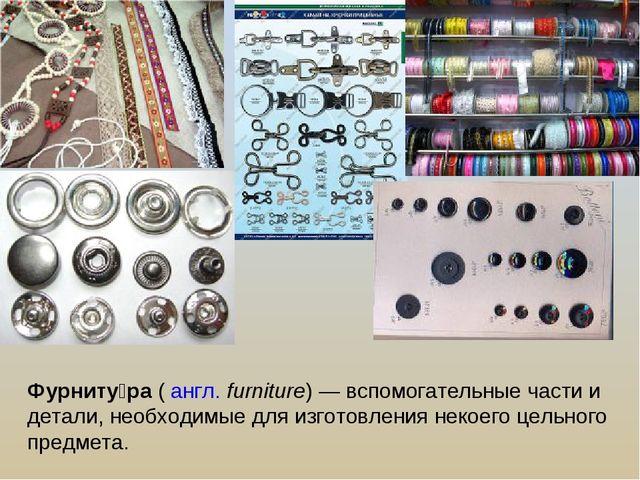 Фурниту́ра ( англ.furniture)— вспомогательные части и детали, необходимые д...