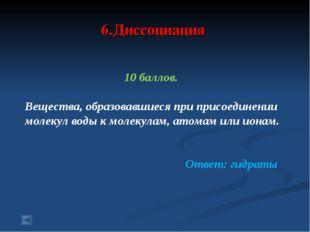 6.Диссоциация 10 баллов. Вещества, образовавшиеся при присоединении молекул в