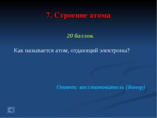 7. Строение атома 20 баллов. Как называется атом, отдающий электроны? Ответ: