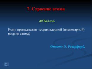 7. Строение атома 40 баллов. Кому принадлежит теория ядерной (планетарной) мо