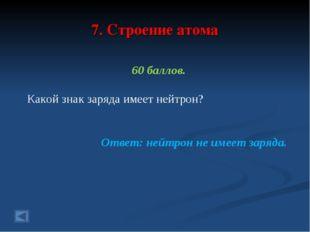 7. Строение атома 60 баллов. Какой знак заряда имеет нейтрон? Ответ: нейтрон
