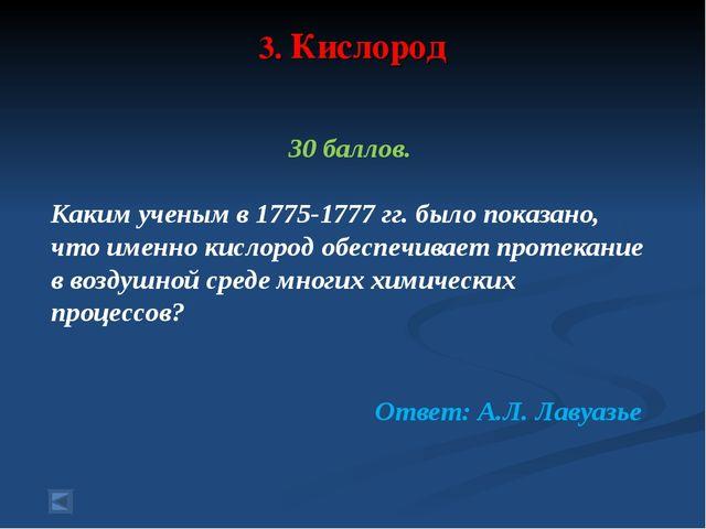 3. Кислород 30 баллов. Каким ученым в 1775-1777 гг. было показано, что именно...